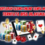 Bertaruh Casino Online Tanpa Modal Ternyata Bisa Dilakukan